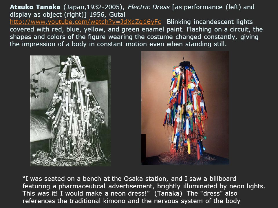 Atsuko Tanaka (Japan,1932-2005), Electric Dress [as performance (left) and display as object (right)] 1956, Gutai http://www.youtube.com/watch v=JdXcZq16yFc Blinking incandescent lights covered with red, blue, yellow, and green enamel paint. Flashing on a circuit, the shapes and colors of the figure wearing the costume changed constantly, giving the impression of a body in constant motion even when standing still.